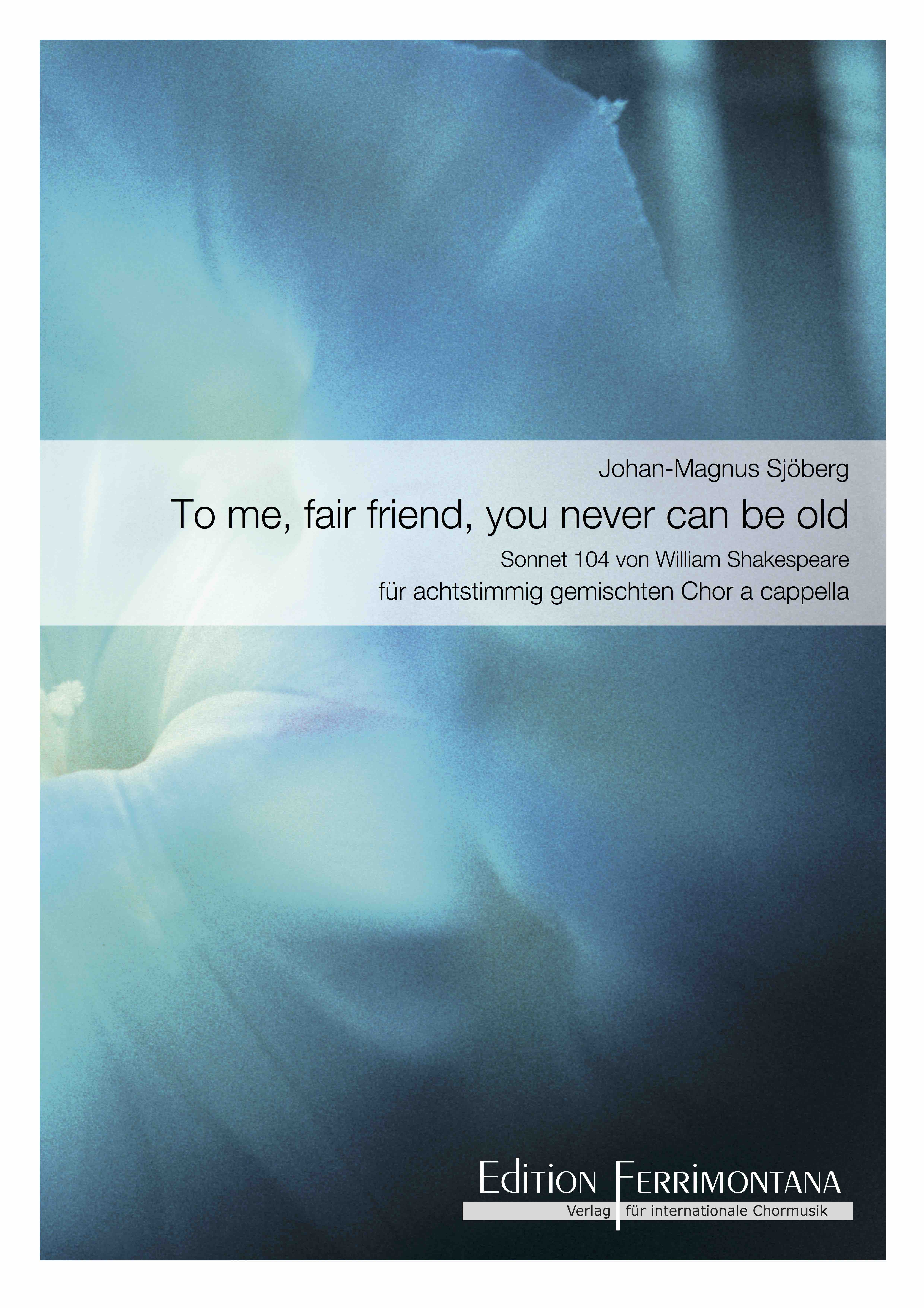 Sjöberg:  To me, fair friend, you never can be old - Sonnet 104